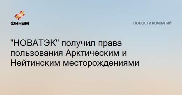 """""""НОВАТЭК"""" получил права пользования Арктическим и Нейтинским месторождениями"""