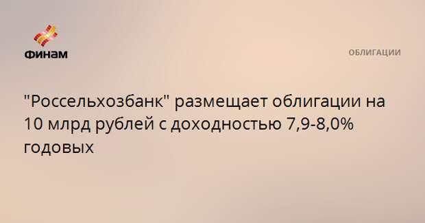 """""""Россельхозбанк"""" размещает облигации на 10 млрд рублей с доходностью 7,9-8,0% годовых"""