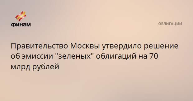 """Правительство Москвы утвердило решение об эмиссии """"зеленых"""" облигаций на 70 млрд рублей"""