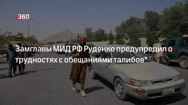 Замглавы МИД РФ Руденко предупредил о трудностях с обещаниями талибов*