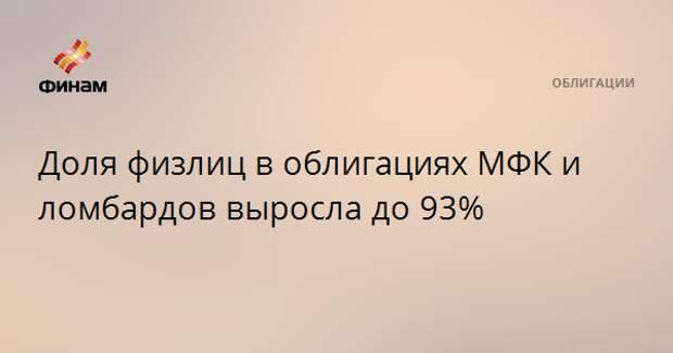 Доля физлиц в облигациях МФК и ломбардов выросла до 93%