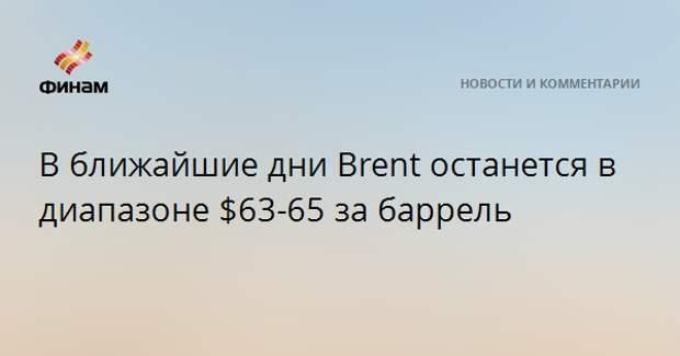 В ближайшие дни Brent останется в диапазоне $63-65 за баррель