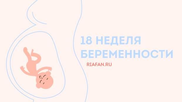 18 неделя беременности: самочувствие мамы, развитие малыша и рекомендации врача