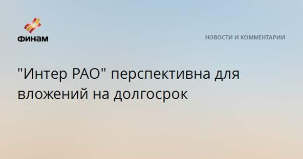"""Интер РАО"" перспективна для вложений на долгосрок"