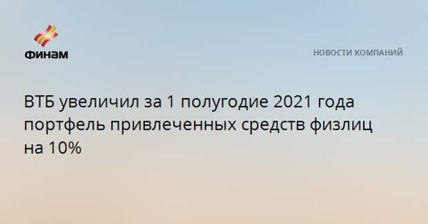 ВТБ увеличил за 1 полугодие 2021 года портфель привлеченных средств физлиц на 10%