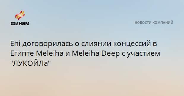 """Eni договорилась о слиянии концессий в Египте Meleiha и Meleiha Deep с участием """"ЛУКОЙЛа"""""""