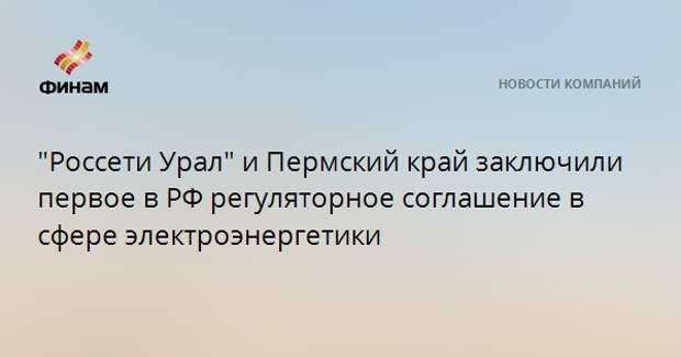 """""""Россети Урал"""" и Пермский край заключили первое в РФ регуляторное соглашение в сфере электроэнергетики"""