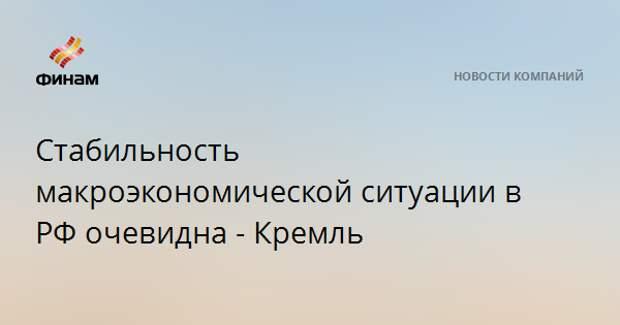 Стабильность макроэкономической ситуации в РФ очевидна - Кремль