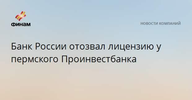 Банк России отозвал лицензию у пермского Проинвестбанка