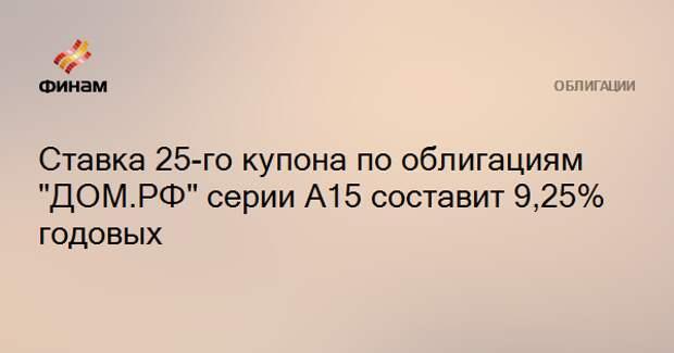 """Ставка 25-го купона по облигациям """"ДОМ.РФ"""" серии А15 составит 9,25% годовых"""