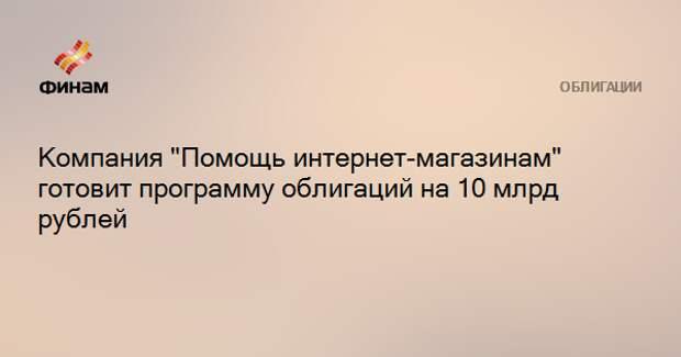 """Компания """"Помощь интернет-магазинам"""" готовит программу облигаций на 10 млрд рублей"""