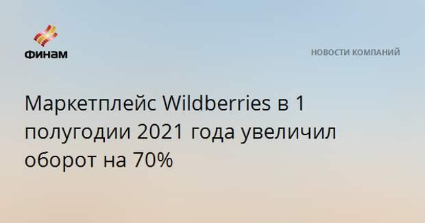 Маркетплейс Wildberries в 1 полугодии 2021 года увеличил оборот на 70%