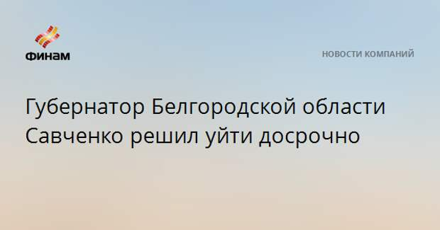 Губернатор Белгородской области Савченко решил уйти досрочно