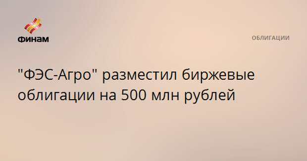 """""""ФЭС-Агро"""" разместил биржевые облигации на 500 млн рублей"""