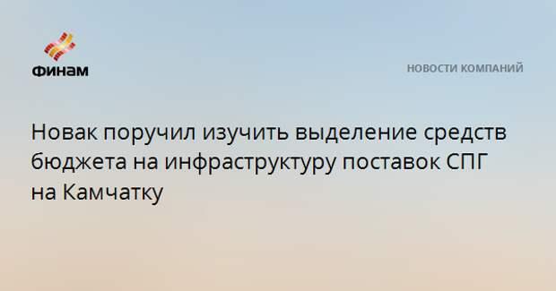 Новак поручил изучить выделение средств бюджета на инфраструктуру поставок СПГ на Камчатку