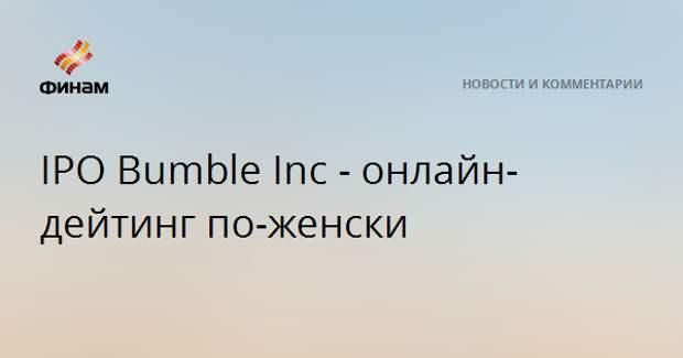IPO Bumble Inc - онлайн-дейтинг по-женски