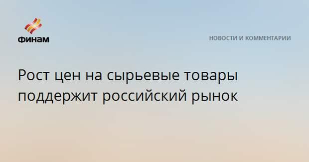 Рост цен на сырьевые товары поддержит российский рынок