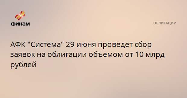 """АФК """"Система"""" 29 июня проведет сбор заявок на облигации объемом от 10 млрд рублей"""