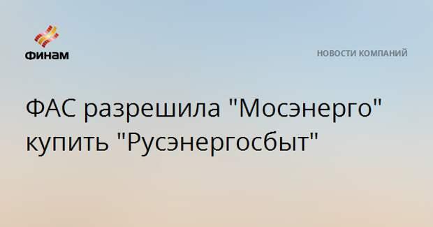 """ФАС разрешила """"Мосэнерго"""" купить """"Русэнергосбыт"""""""