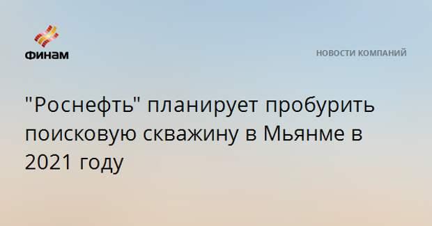 """""""Роснефть""""планируетпробурить поисковую скважину в Мьянме в 2021 году"""