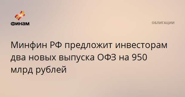 Минфин РФ предложит инвесторам два новых выпуска ОФЗ на 950 млрд рублей