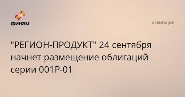 """""""РЕГИОН-ПРОДУКТ"""" 24 сентября начнет размещение облигаций серии 001Р-01"""