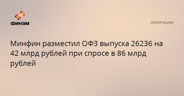 Минфин разместил ОФЗ выпуска 26236 на 42 млрд рублей при спросе в 86 млрд рублей