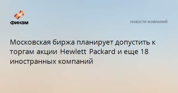 Московская биржа планирует допустить к торгамакции Hewlett Packardи еще 18 иностранных компаний