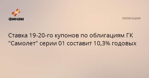 """Ставка 19-20-го купонов по облигациям ГК """"Самолет"""" серии 01 составит 10,3% годовых"""