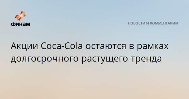 Акции Coca-Cola остаются в рамках долгосрочного растущего тренда