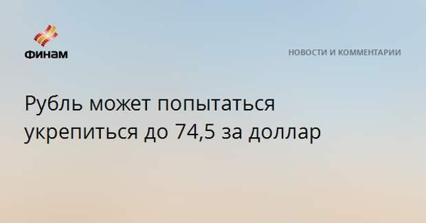 Рубль может попытаться укрепиться до 74,5 за доллар