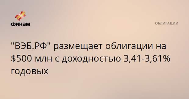 """""""ВЭБ.РФ"""" размещает облигации на $500 млн с доходностью 3,41-3,61% годовых"""