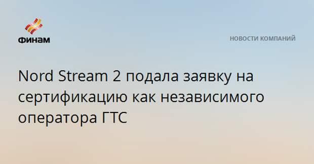 Nord Stream 2 подала заявку на сертификацию как независимого оператора ГТС
