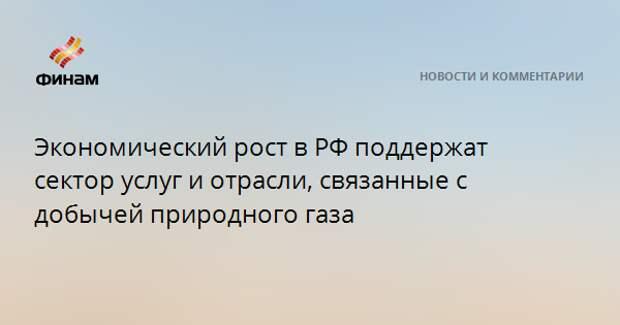 Экономический рост в РФ поддержат сектор услуг и отрасли, связанные с добычей природного газа