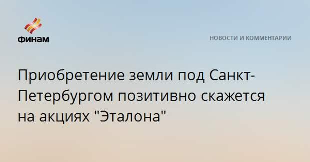 """Приобретение земли под Санкт-Петербургом позитивно скажется на акциях """"Эталона"""""""