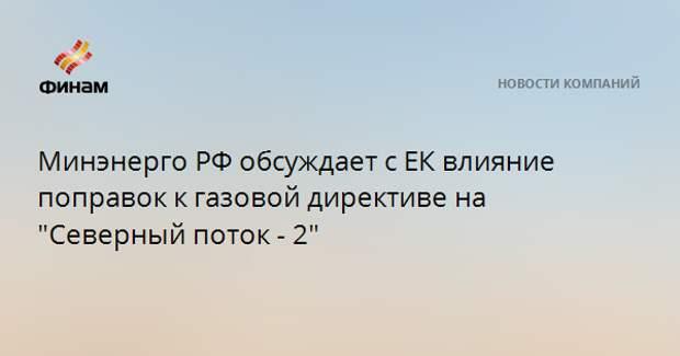 """Минэнерго РФ обсуждает с ЕК влияние поправок к газовой директиве на """"Северный поток - 2"""""""