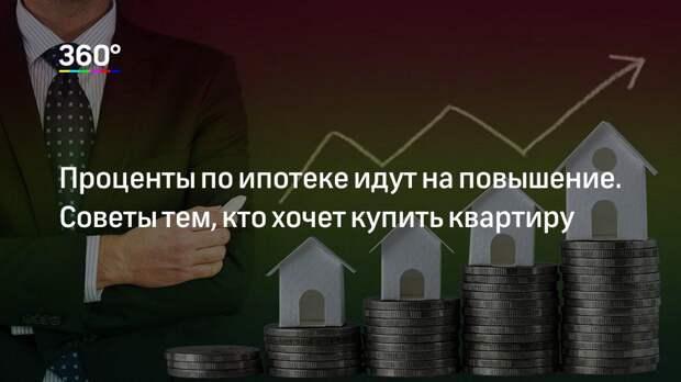 Проценты по ипотеке идут на повышение. Советы тем, кто хочет купить квартиру