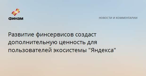 """Развитие финсервисов создаст дополнительную ценность для пользователей экосистемы """"Яндекса"""""""