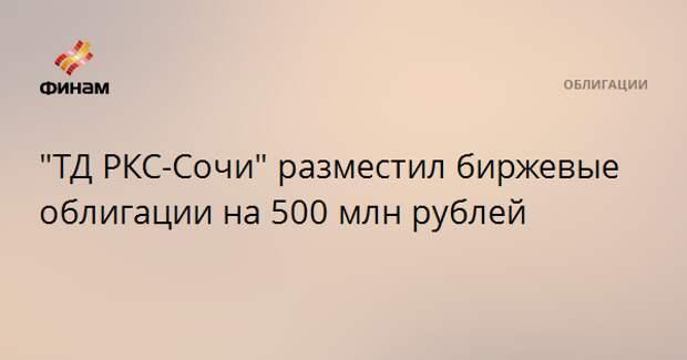 """""""ТД РКС-Сочи"""" разместил биржевые облигации на 500 млн рублей"""