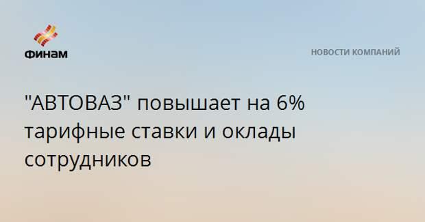 """""""АВТОВАЗ"""" повышает на 6% тарифные ставки и оклады сотрудников"""