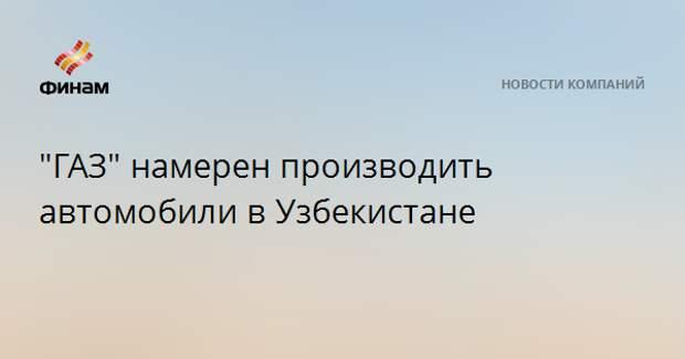 """""""ГАЗ"""" намерен производить автомобили в Узбекистане"""