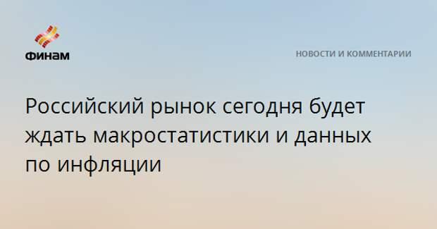 Российский рынок сегодня будет ждать макростатистики и данных по инфляции