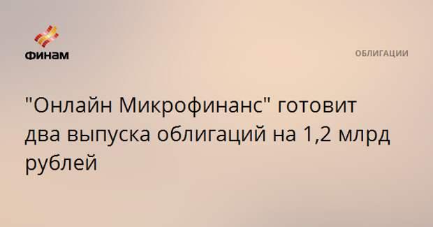 """""""Онлайн Микрофинанс"""" готовит два выпуска облигаций на 1,2 млрд рублей"""