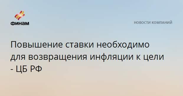Повышение ставки необходимо для возвращения инфляции к цели - ЦБ РФ