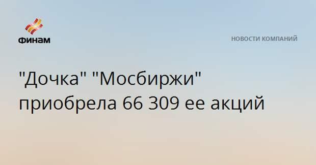 """""""Дочка"""" """"Мосбиржи"""" приобрела 66 309 ее акций"""