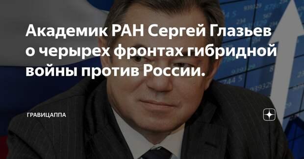 Академик РАН Сергей Глазьев о четырех фронтах гибридной войны против России.