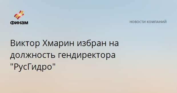 """Виктор Хмарин избран на должность гендиректора """"РусГидро"""""""