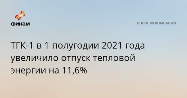 ТГК-1 в 1 полугодии 2021 года увеличило отпуск тепловой энергии на 11,6%