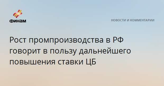 Рост промпроизводства в РФ говорит в пользу дальнейшего повышения ставки ЦБ