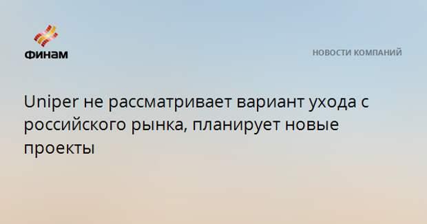 Uniper не рассматривает вариант ухода с российского рынка, планирует новые проекты